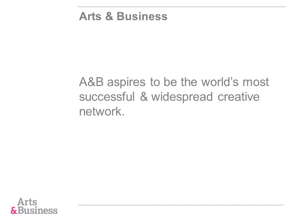 Arts & Business A&B aspires to be the worlds most successful & widespread creative network.