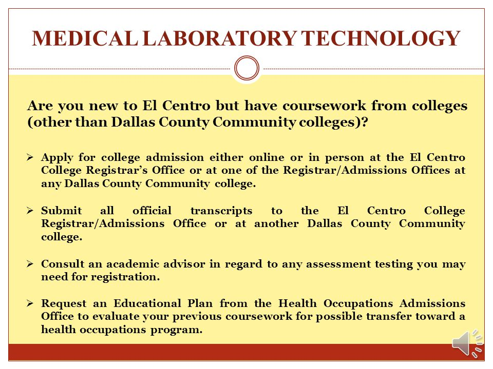 MEDICAL LABORATORY TECHNOLOGY How do I get started? Apply for college admission either online or in person at the El Centro College Registrars Office
