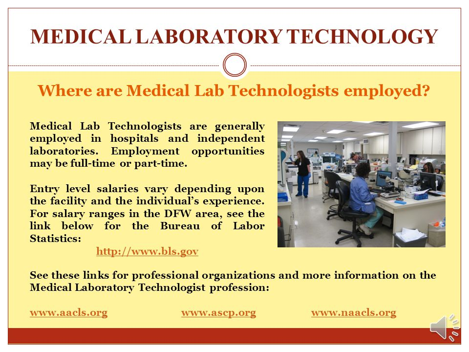 MEDICAL LABORATORY TECHNOLOGY What is Medical Laboratory Technology? Medical Laboratory Technicians use advanced instrumentation and testing methods i