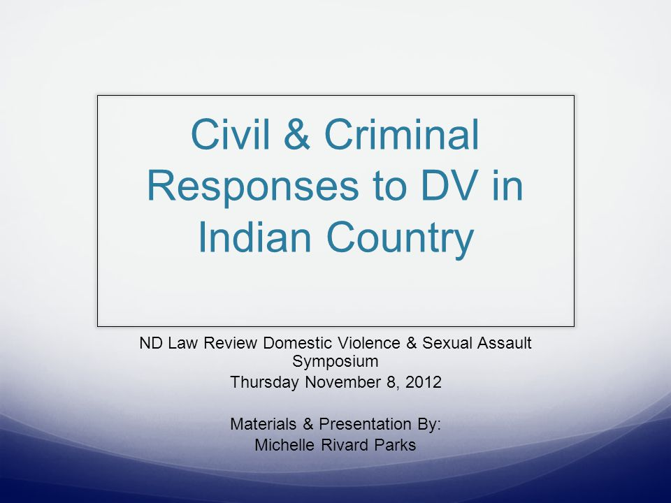 Civil & Criminal Responses to DV in Indian Country ND Law Review Domestic Violence & Sexual Assault Symposium Thursday November 8, 2012 Materials & Presentation By: Michelle Rivard Parks
