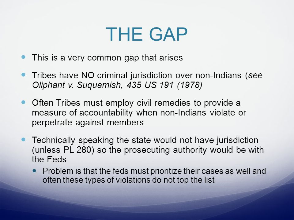 THE GAP This is a very common gap that arises Tribes have NO criminal jurisdiction over non-Indians (see Oliphant v.