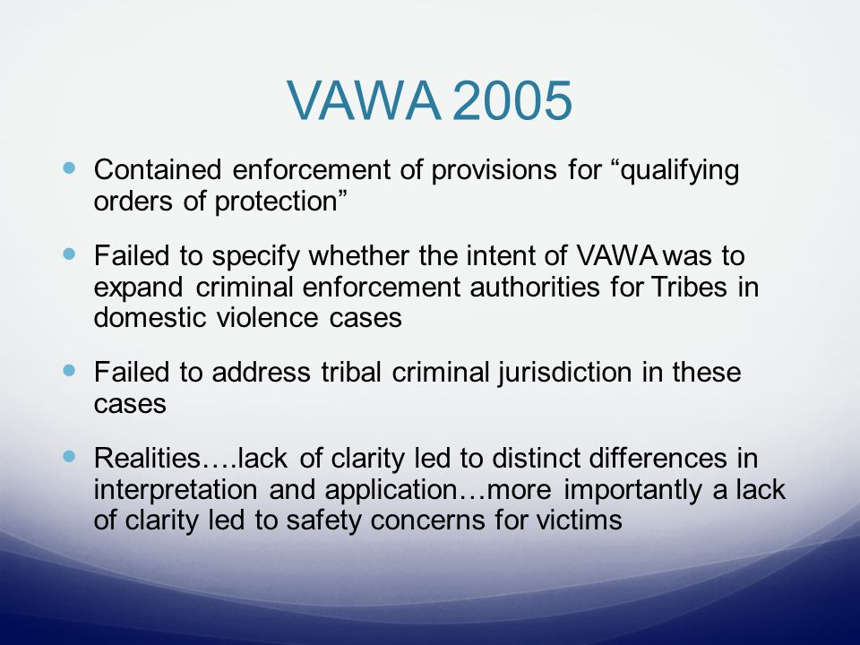VAWA 2005 Contained enforcement of provisions for qualifying orders of protection Failed to specify whether the intent of VAWA was to expand criminal enforcement authorities for Tribes in domestic violence cases Failed to address tribal criminal jurisdiction in these cases Realities….lack of clarity led to distinct differences in interpretation and application…more importantly a lack of clarity led to safety concerns for victims