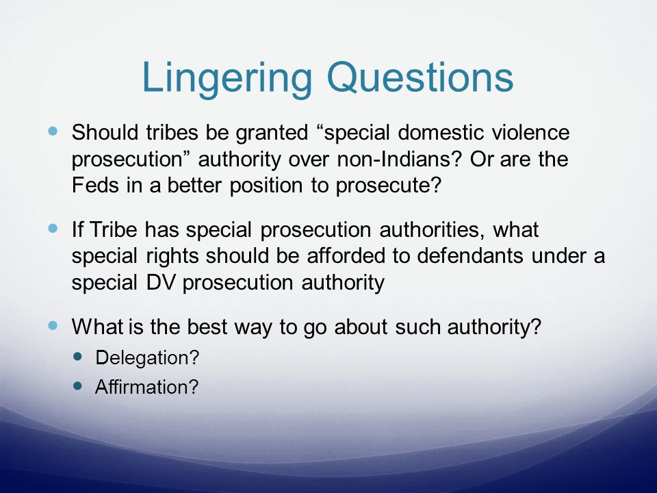 Lingering Questions Should tribes be granted special domestic violence prosecution authority over non-Indians.