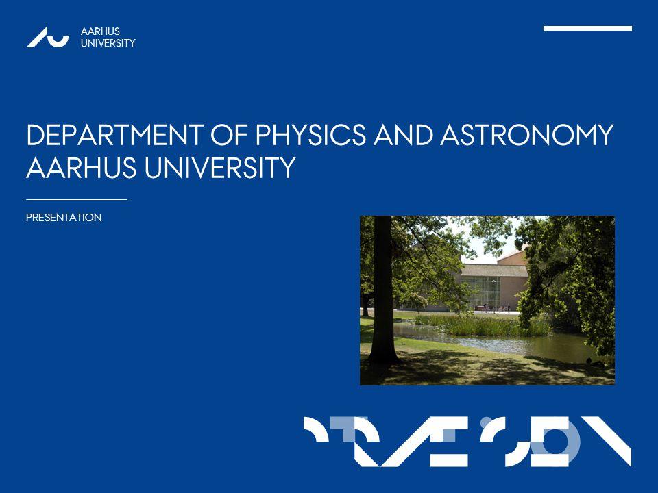 TATIONpRÆSEN AARHUS UNIVERSITY DEPARTMENT OF PHYSICS AND ASTRONOMY AARHUS UNIVERSITY 1 PRESENTATION