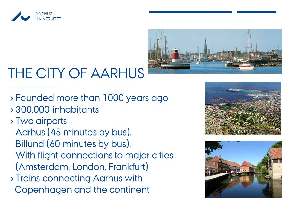 AARHUS UNIVERSITET THE CITY OF AARHUS Founded more than 1000 years ago 300.000 inhabitants Two airports: Aarhus (45 minutes by bus), Billund (60 minutes by bus).