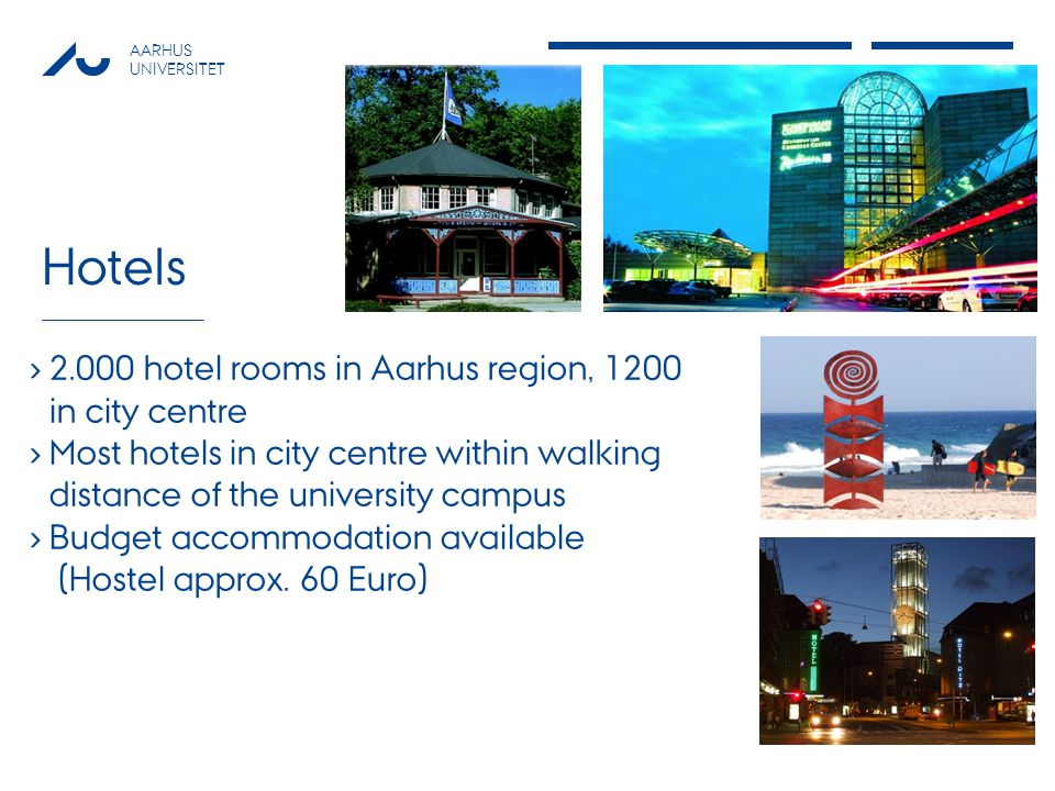 AARHUS UNIVERSITET Hotels 2.000 hotel rooms in Aarhus region, 1200 in city centre Most hotels in city centre within walking distance of the university