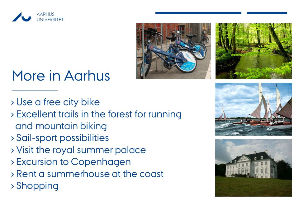 AARHUS UNIVERSITET More in Aarhus Use a free city bike Excellent trails in the forest for running and mountain biking Sail-sport possibilities Visit t