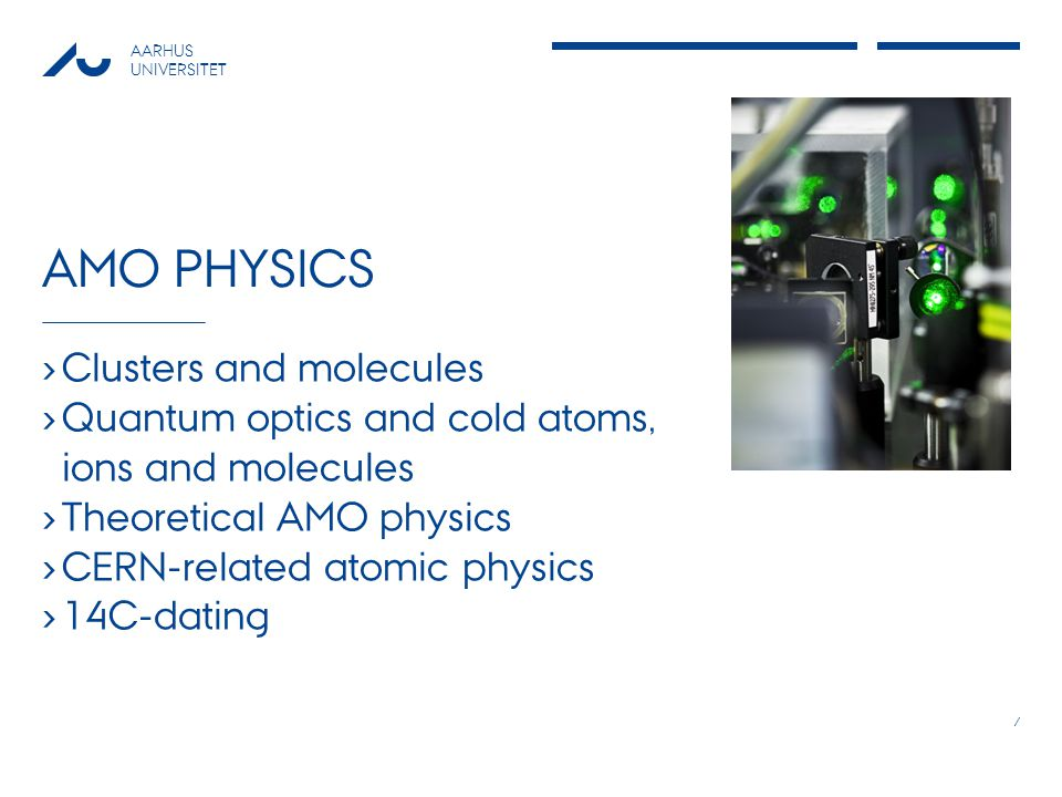 AARHUS UNIVERSITET AMO PHYSICS Clusters and molecules Quantum optics and cold atoms, ions and molecules Theoretical AMO physics CERN-related atomic physics 14C-dating 7