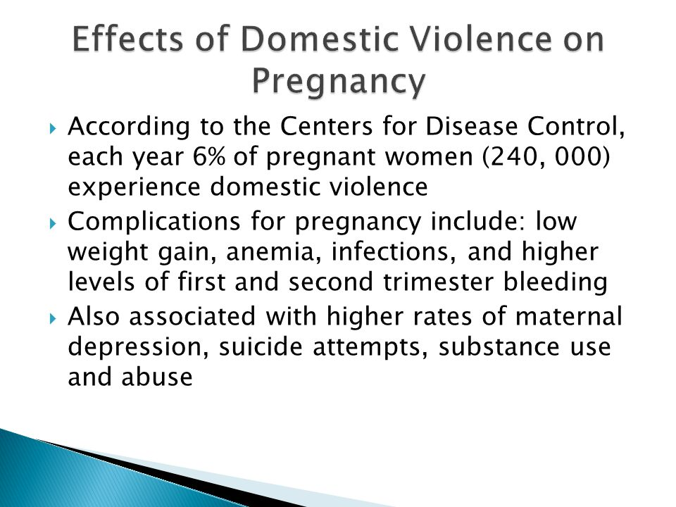 According to the Centers for Disease Control, each year 6% of pregnant women (240, 000) experience domestic violence Complications for pregnancy inclu