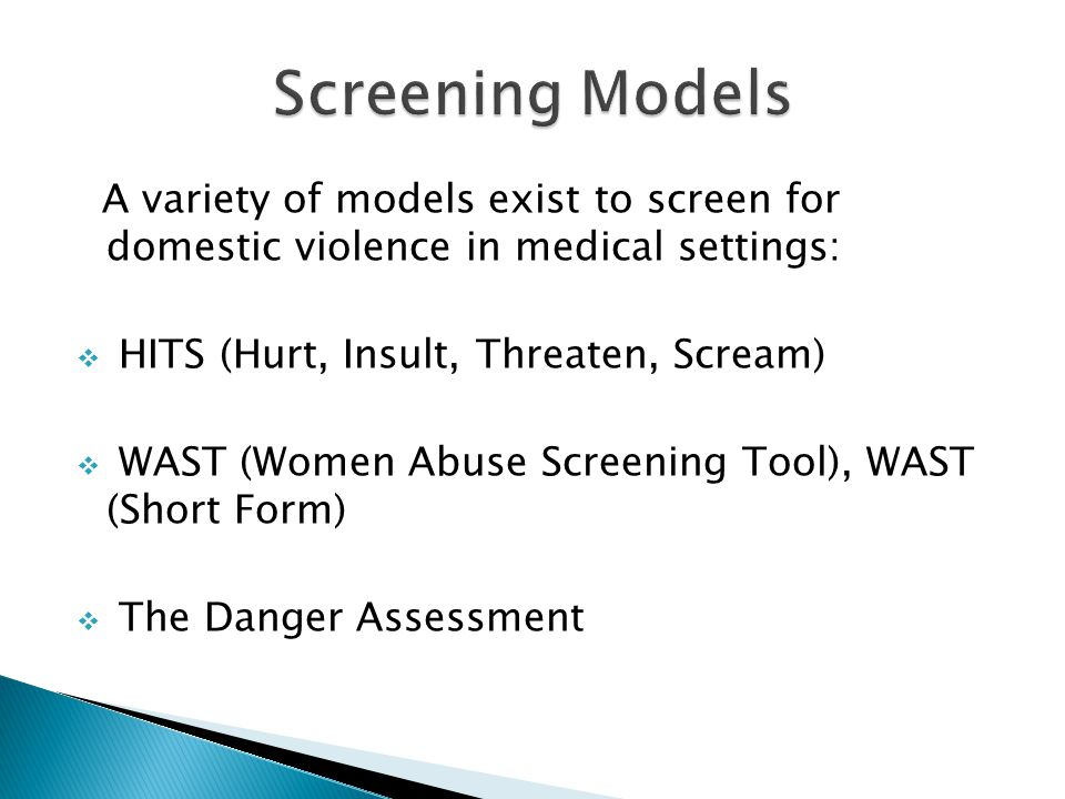 A variety of models exist to screen for domestic violence in medical settings: HITS (Hurt, Insult, Threaten, Scream) WAST (Women Abuse Screening Tool), WAST (Short Form) The Danger Assessment