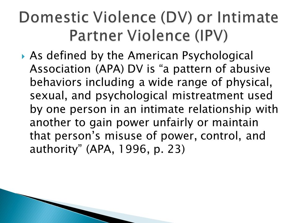 As defined by the American Psychological Association (APA) DV is a pattern of abusive behaviors including a wide range of physical, sexual, and psychological mistreatment used by one person in an intimate relationship with another to gain power unfairly or maintain that persons misuse of power, control, and authority (APA, 1996, p.