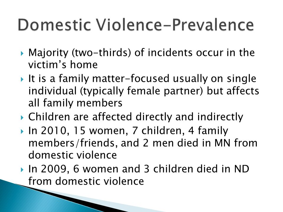 Majority (two-thirds) of incidents occur in the victims home It is a family matter-focused usually on single individual (typically female partner) but