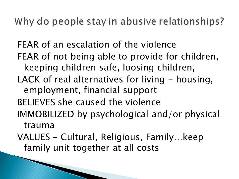 FEAR of an escalation of the violence FEAR of not being able to provide for children, keeping children safe, loosing children, LACK of real alternatives for living - housing, employment, financial support BELIEVES she caused the violence IMMOBILIZED by psychological and/or physical trauma VALUES - Cultural, Religious, Family…keep family unit together at all costs