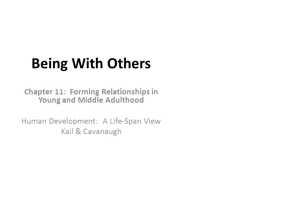 Being With Others Chapter 11: Forming Relationships in Young and Middle Adulthood Human Development: A Life-Span View Kail & Cavanaugh