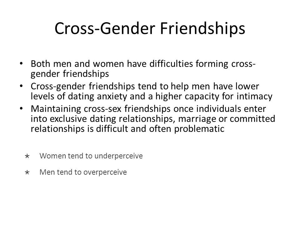 Cross-Gender Friendships Both men and women have difficulties forming cross- gender friendships Cross-gender friendships tend to help men have lower l