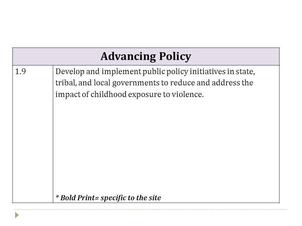 Advancing Policy 1.9Develop and implement public policy initiatives in state, tribal, and local governments to reduce and address the impact of childhood exposure to violence.