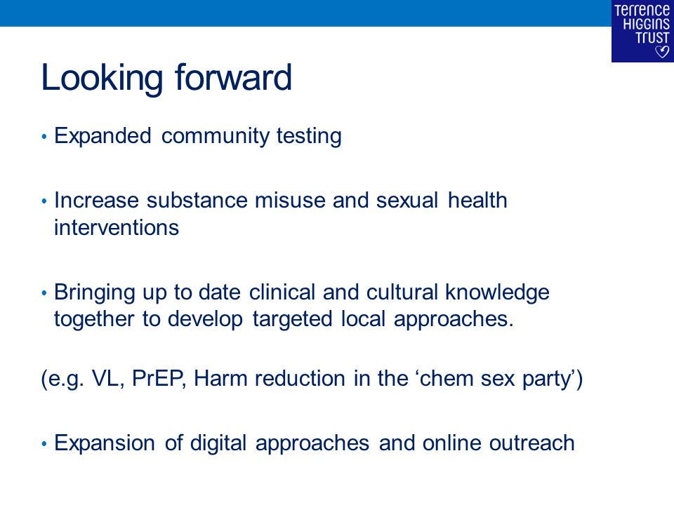 Looking forward Expanded community testing Increase substance misuse and sexual health interventions Bringing up to date clinical and cultural knowledge together to develop targeted local approaches.