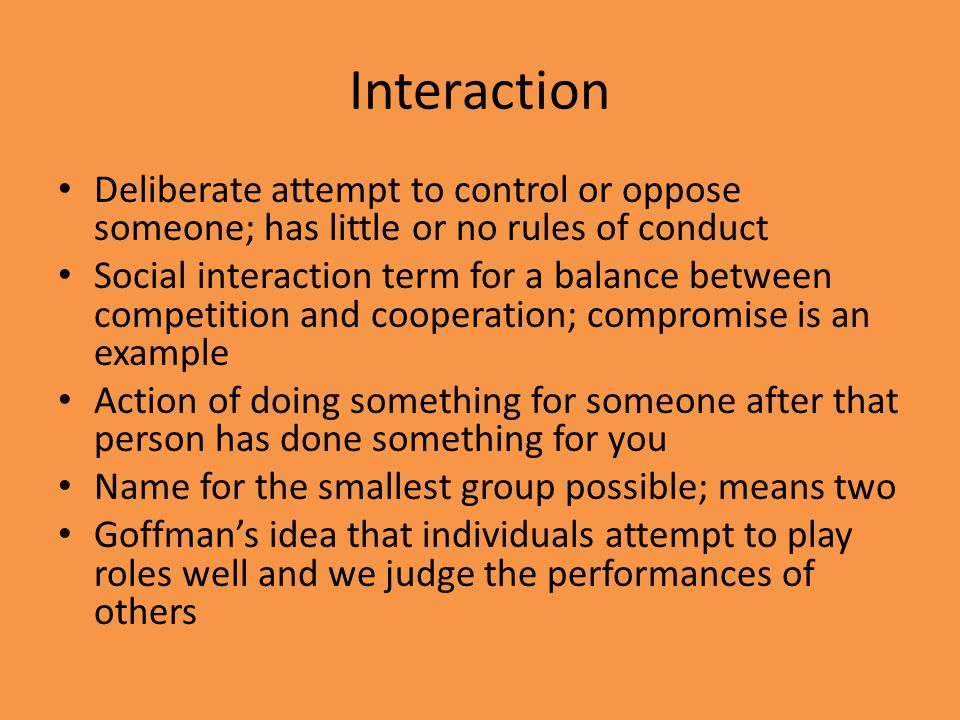 Interaction Deliberate attempt to control or oppose someone; has little or no rules of conduct Social interaction term for a balance between competiti