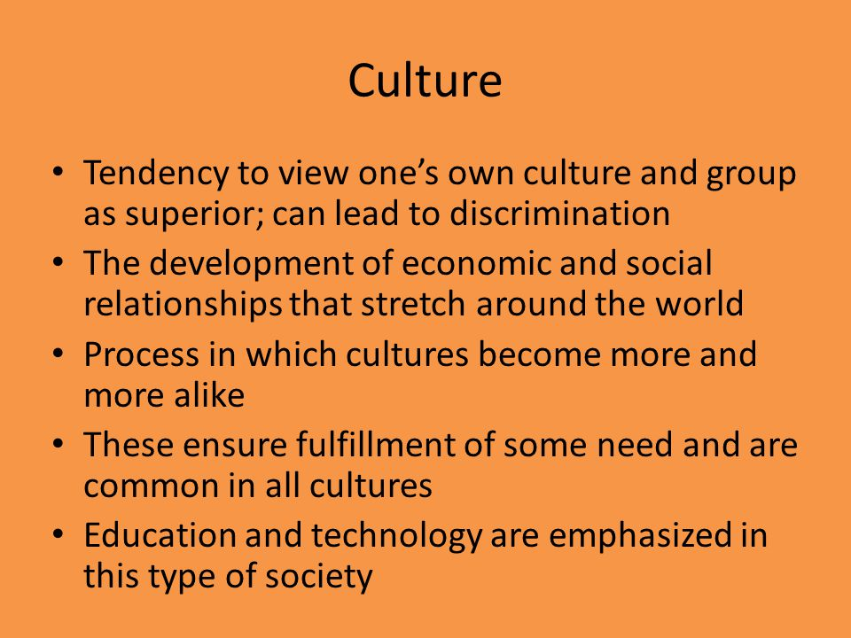 Culture Tendency to view ones own culture and group as superior; can lead to discrimination The development of economic and social relationships that