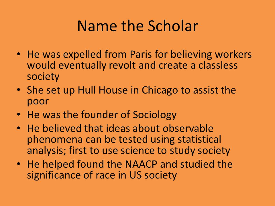 Name the Scholar He was expelled from Paris for believing workers would eventually revolt and create a classless society She set up Hull House in Chic