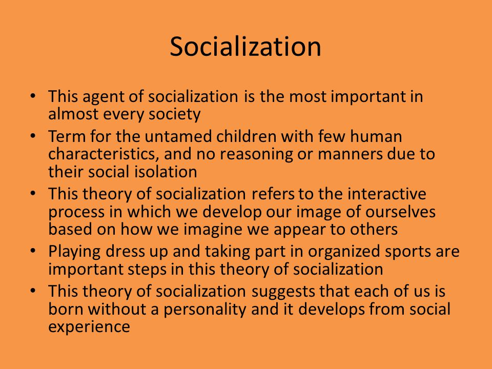 Socialization This agent of socialization is the most important in almost every society Term for the untamed children with few human characteristics,