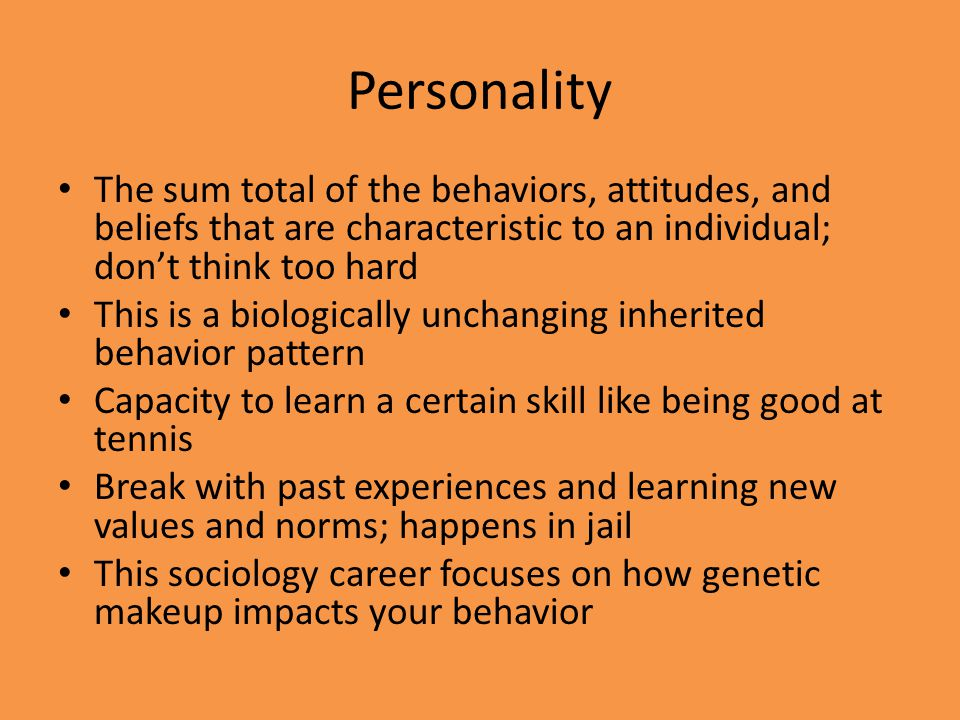 Personality The sum total of the behaviors, attitudes, and beliefs that are characteristic to an individual; dont think too hard This is a biologicall