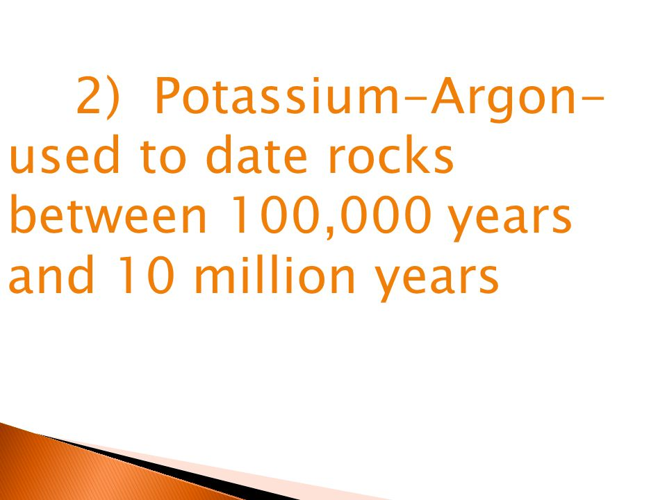 2) Potassium-Argon- used to date rocks between 100,000 years and 10 million years