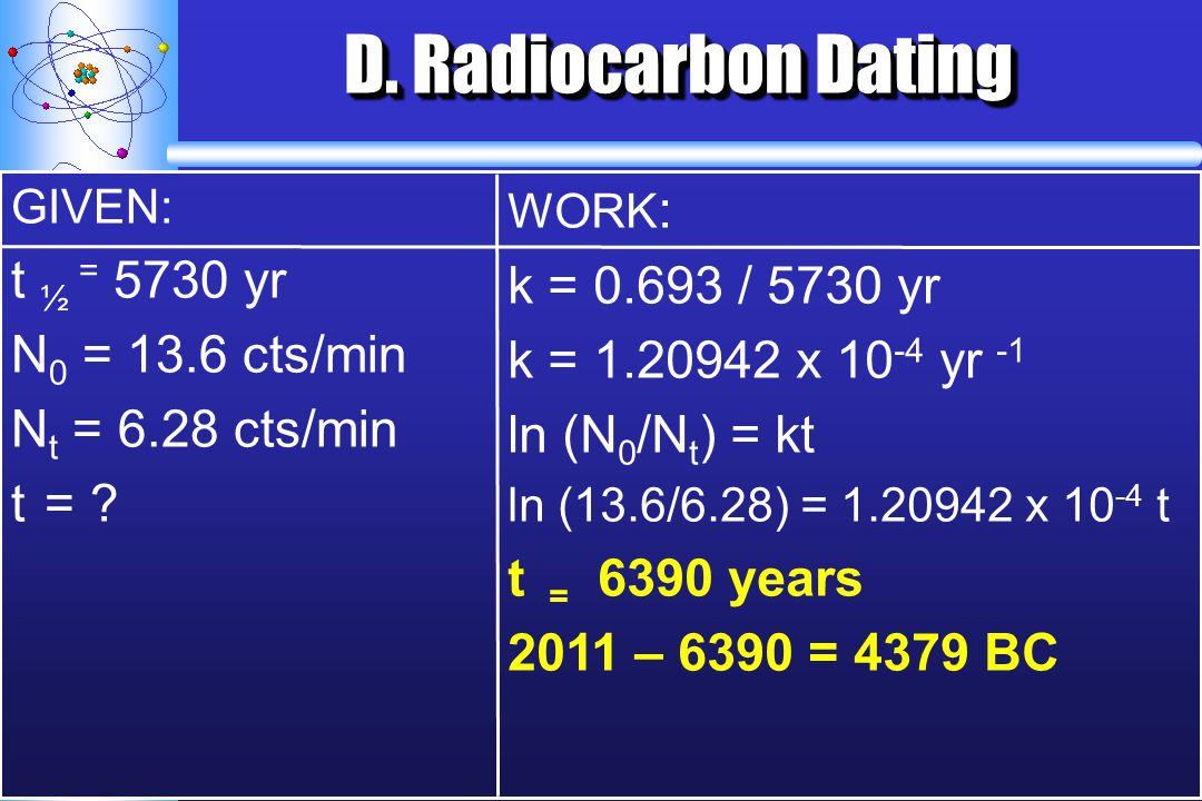 D. Radiocarbon Dating GIVEN: t ½ = 5730 yr N 0 = 13.6 cts/min N t = 6.28 cts/min t = ? WORK : k = 0.693 / 5730 yr k = 1.20942 x 10 -4 yr -1 ln (N 0 /N