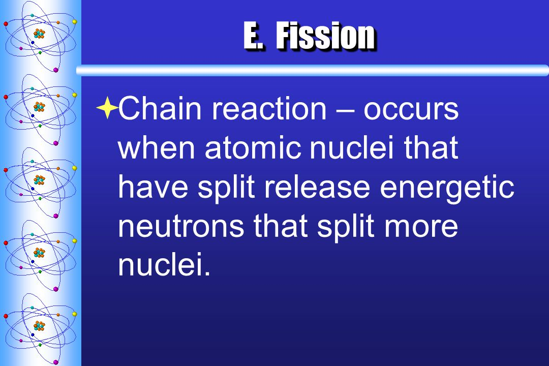 E. Fission Chain reaction – occurs when atomic nuclei that have split release energetic neutrons that split more nuclei.