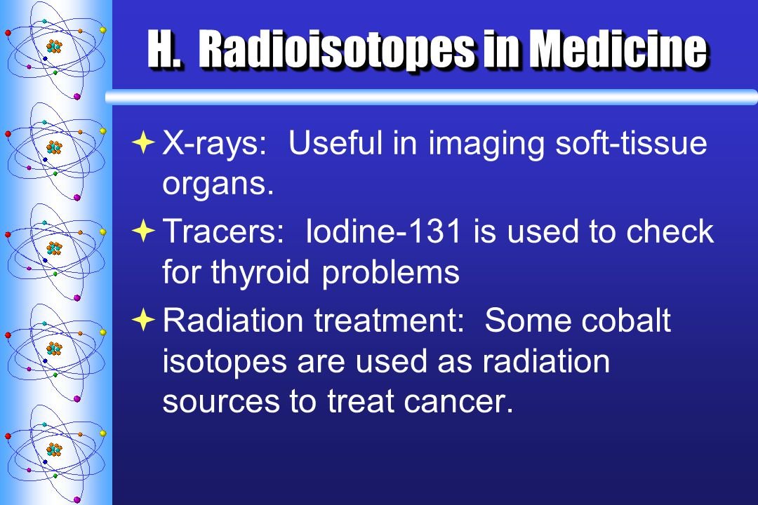 H. Radioisotopes in Medicine X-rays: Useful in imaging soft-tissue organs. Tracers: Iodine-131 is used to check for thyroid problems Radiation treatme
