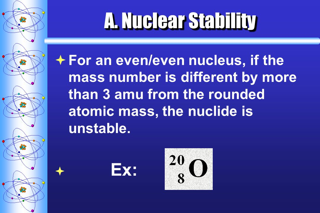 A. Nuclear Stability For an even/even nucleus, if the mass number is different by more than 3 amu from the rounded atomic mass, the nuclide is unstabl