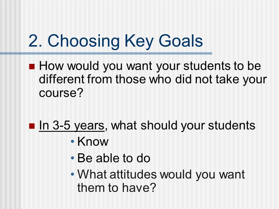 2. Choosing Key Goals How would you want your students to be different from those who did not take your course? In 3-5 years, what should your student