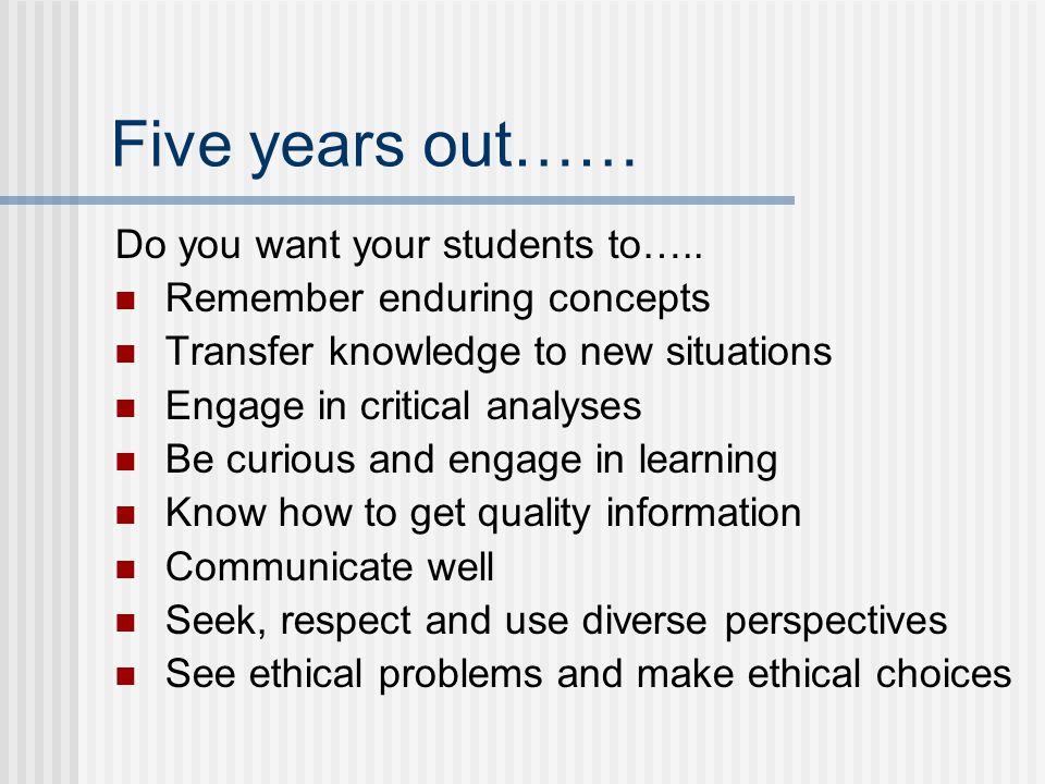 Five years out…… Do you want your students to….. Remember enduring concepts Transfer knowledge to new situations Engage in critical analyses Be curiou