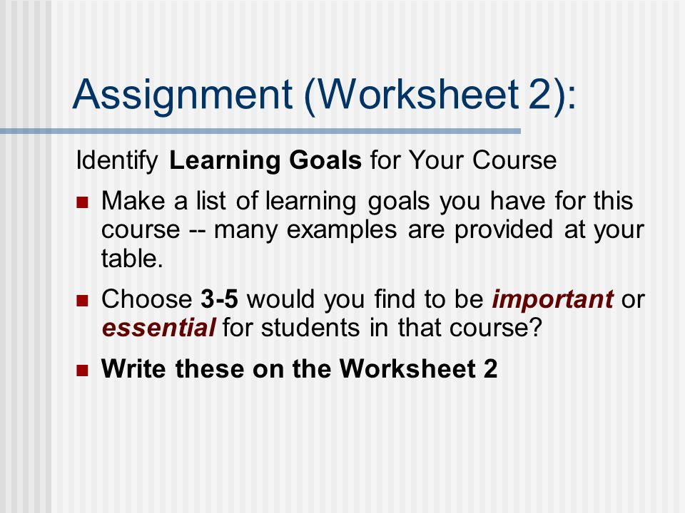 Assignment (Worksheet 2): Identify Learning Goals for Your Course Make a list of learning goals you have for this course -- many examples are provided