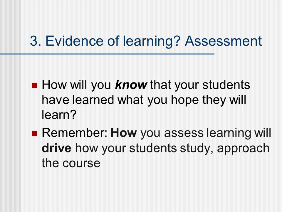 3. Evidence of learning? Assessment How will you know that your students have learned what you hope they will learn? Remember: How you assess learning