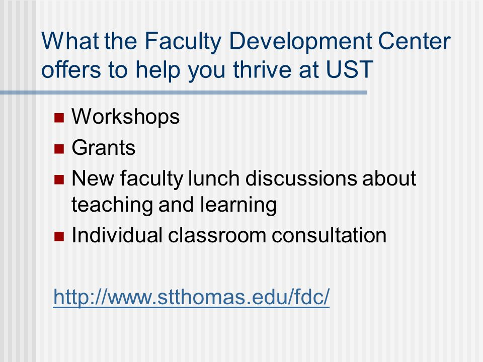 What the Faculty Development Center offers to help you thrive at UST Workshops Grants New faculty lunch discussions about teaching and learning Indivi