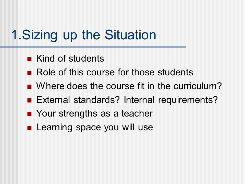 1.Sizing up the Situation Kind of students Role of this course for those students Where does the course fit in the curriculum? External standards? Int