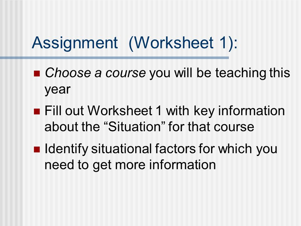 Assignment (Worksheet 1): Choose a course you will be teaching this year Fill out Worksheet 1 with key information about the Situation for that course