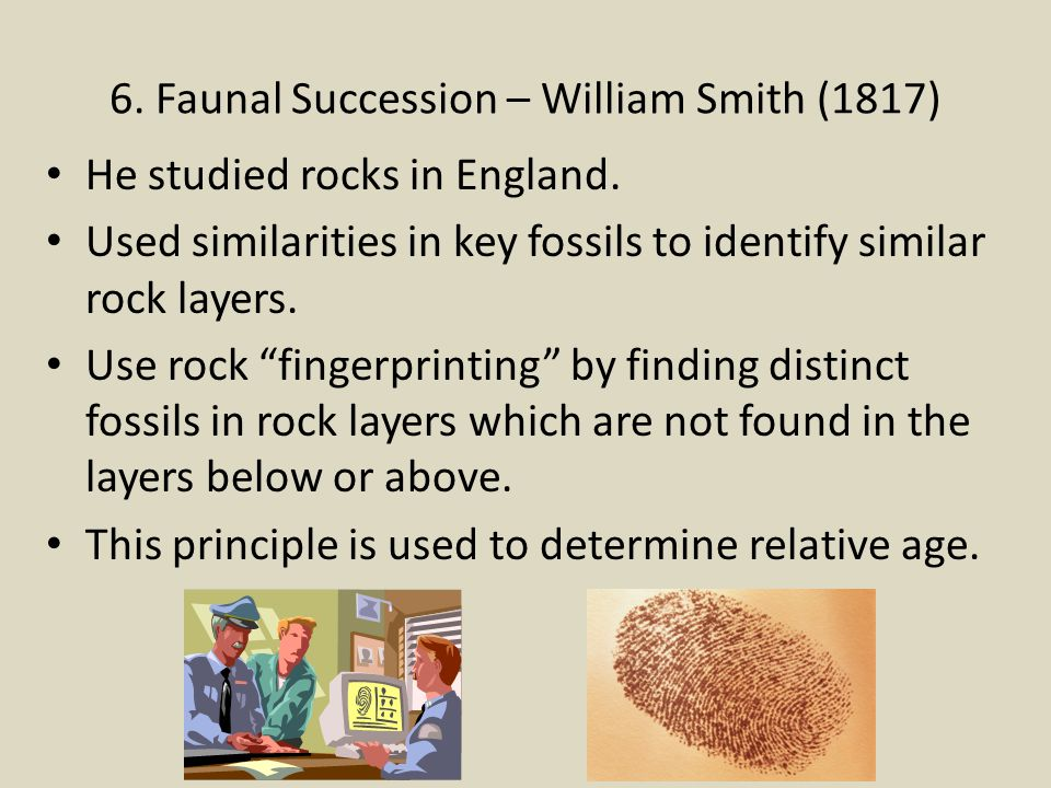 6. Faunal Succession – William Smith (1817) He studied rocks in England. Used similarities in key fossils to identify similar rock layers. Use rock fi