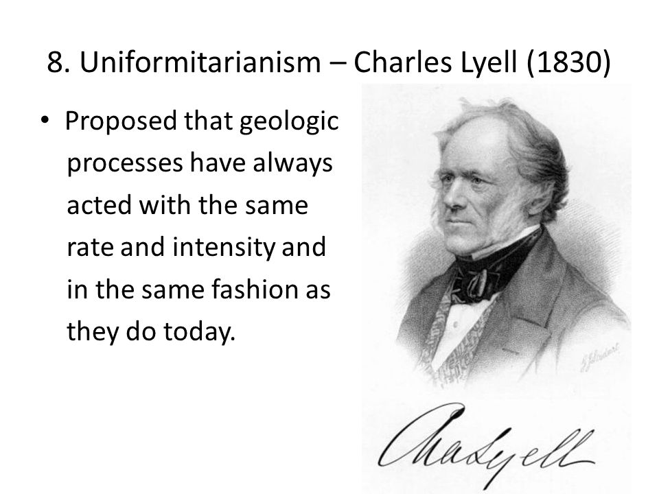 8. Uniformitarianism – Charles Lyell (1830) Proposed that geologic processes have always acted with the same rate and intensity and in the same fashio