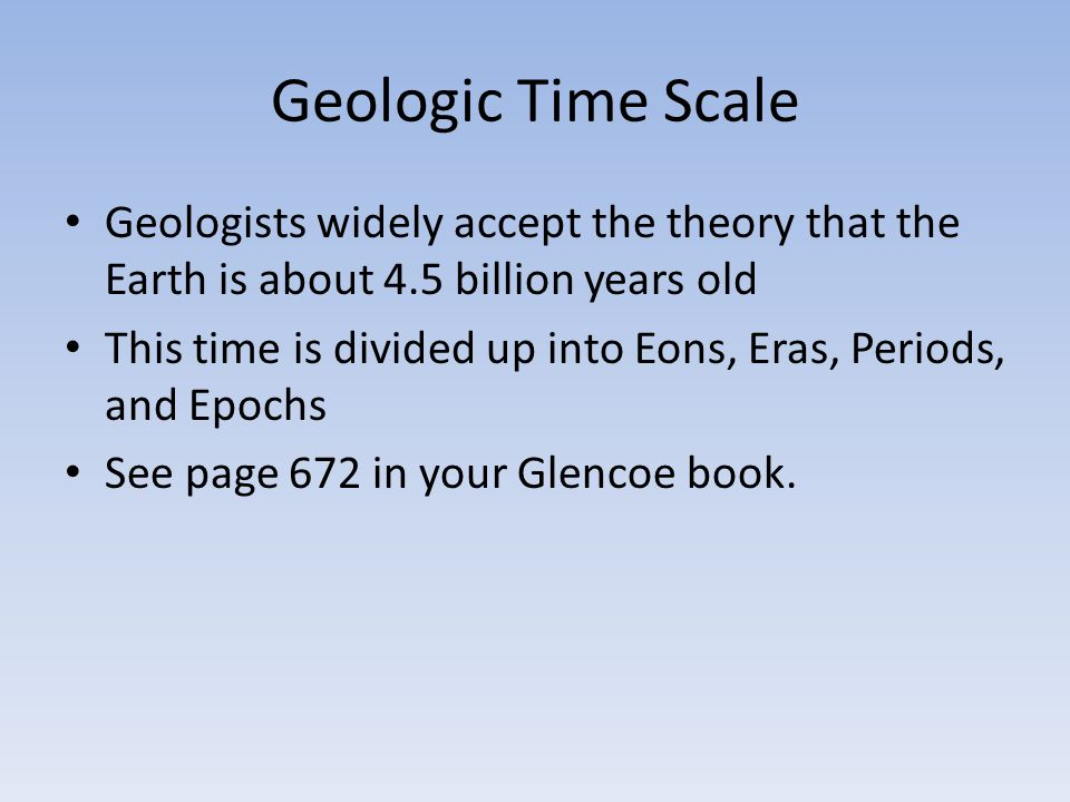Geologic Time Scale Geologists widely accept the theory that the Earth is about 4.5 billion years old This time is divided up into Eons, Eras, Periods