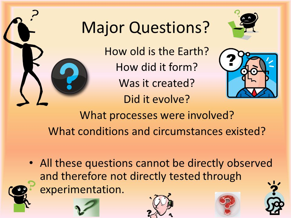 Major Questions? How old is the Earth? How did it form? Was it created? Did it evolve? What processes were involved? What conditions and circumstances