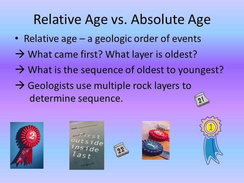Relative Age vs. Absolute Age Relative age – a geologic order of events What came first? What layer is oldest? What is the sequence of oldest to young