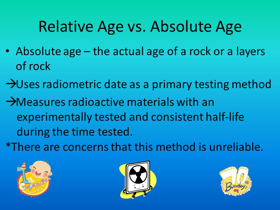 Relative Age vs. Absolute Age Absolute age – the actual age of a rock or a layers of rock Uses radiometric date as a primary testing method Measures r