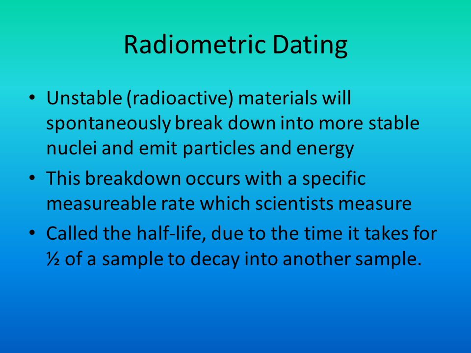 Radiometric Dating Unstable (radioactive) materials will spontaneously break down into more stable nuclei and emit particles and energy This breakdown