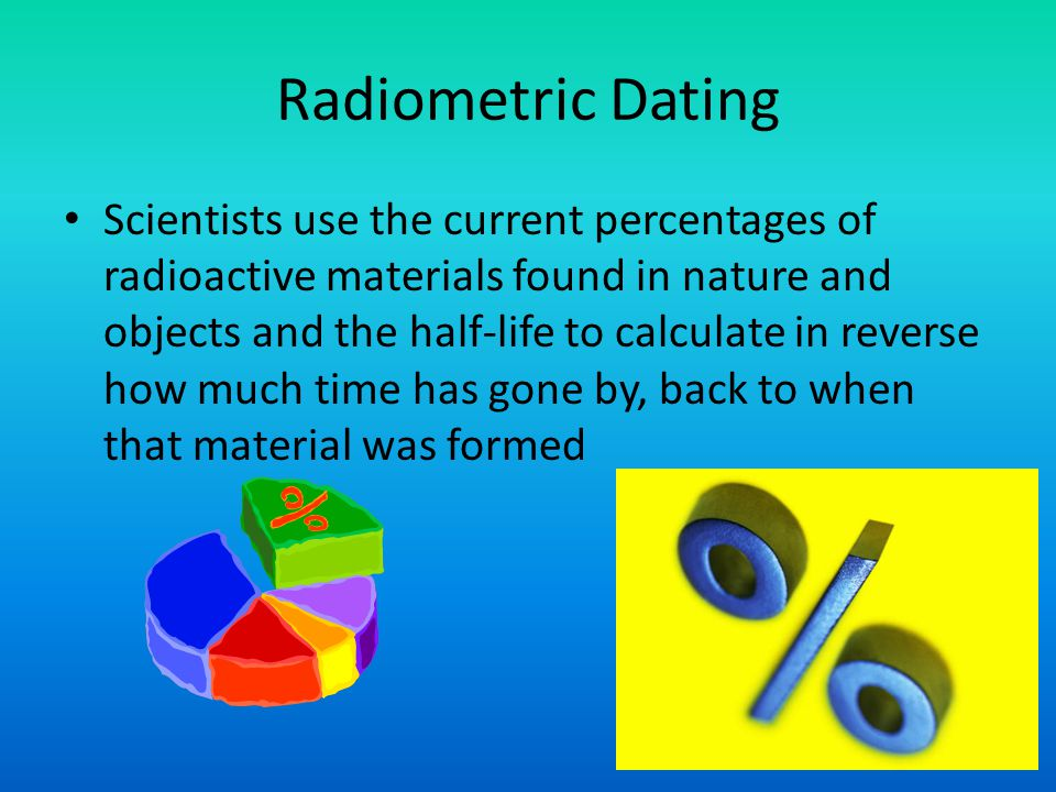 Radiometric Dating Scientists use the current percentages of radioactive materials found in nature and objects and the half-life to calculate in rever
