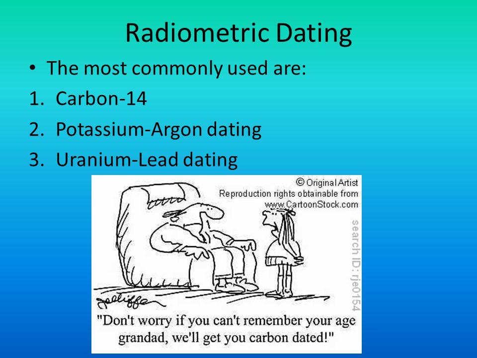 Radiometric Dating The most commonly used are: 1.Carbon-14 2.Potassium-Argon dating 3.Uranium-Lead dating