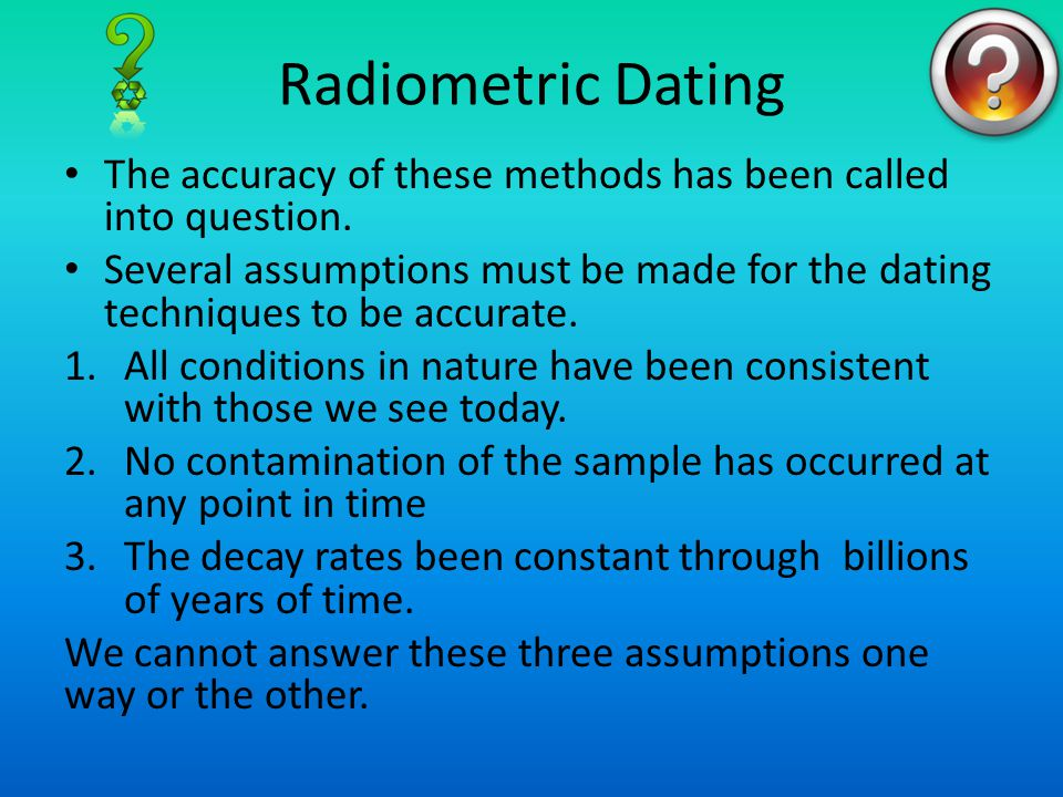 Radiometric Dating The accuracy of these methods has been called into question. Several assumptions must be made for the dating techniques to be accur