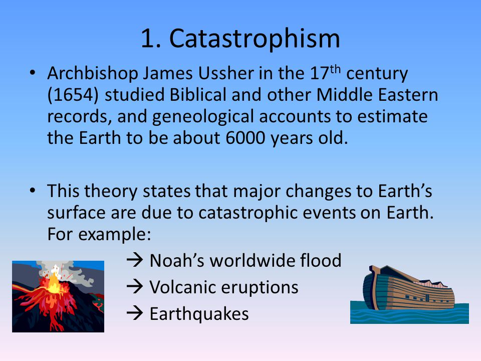 1. Catastrophism Archbishop James Ussher in the 17 th century (1654) studied Biblical and other Middle Eastern records, and geneological accounts to e