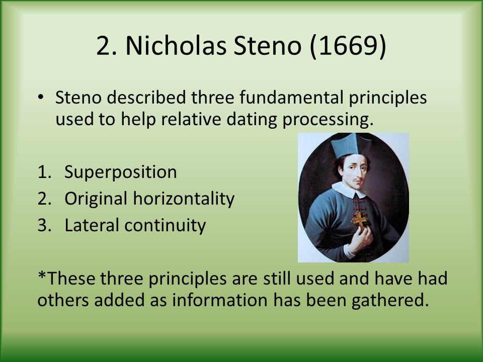 2. Nicholas Steno (1669) Steno described three fundamental principles used to help relative dating processing. 1.Superposition 2.Original horizontalit